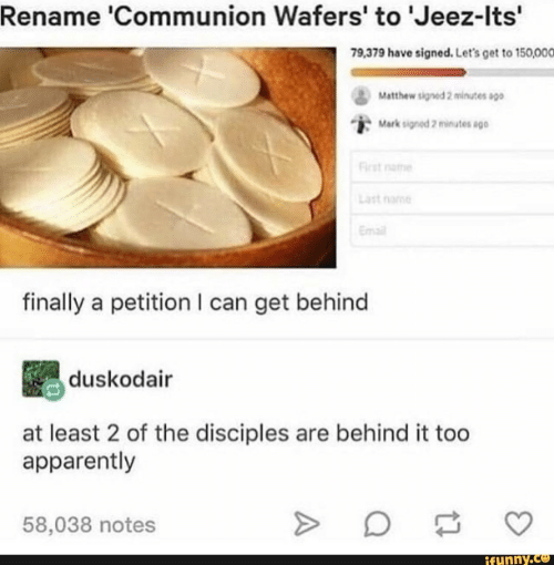 Apparently, Email, and Can: Rename 'Communion Wafers' to 'Jeez-Its'  79,379 have signed. Let's get to 150,000  Matthew signed 2 minutes sgo  Mark signod 2 minutes ago  First name  Last nome  Email  finally a petition I can get behind  duskodair  at least 2 of the disciples are behind it too  apparently  58,038 notes  ifynny.co