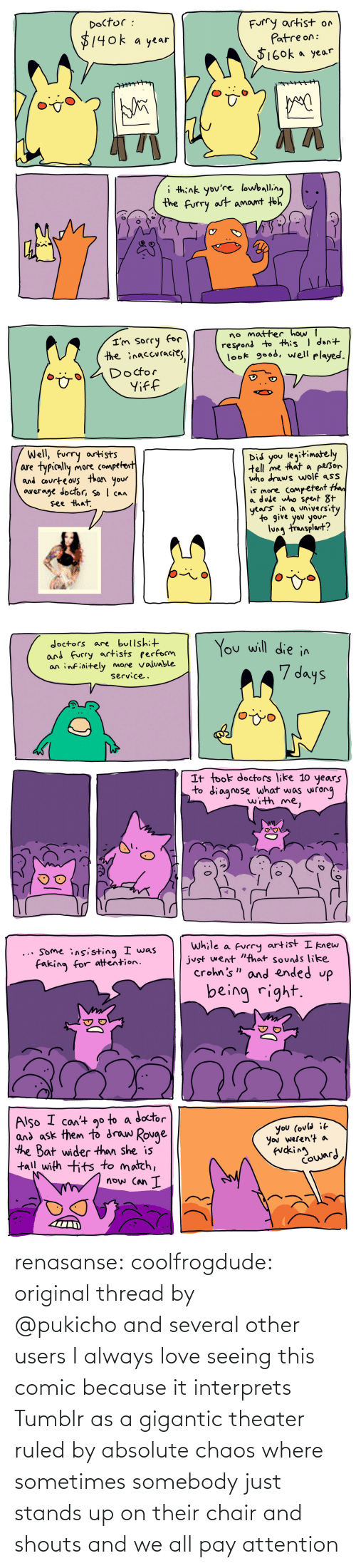 attention: renasanse: coolfrogdude: original thread by @pukichoand several other users I always love seeing this comic because it interprets Tumblr as a gigantic theater ruled by absolute chaos where sometimes somebody just stands up on their chair and shouts and we all pay attention