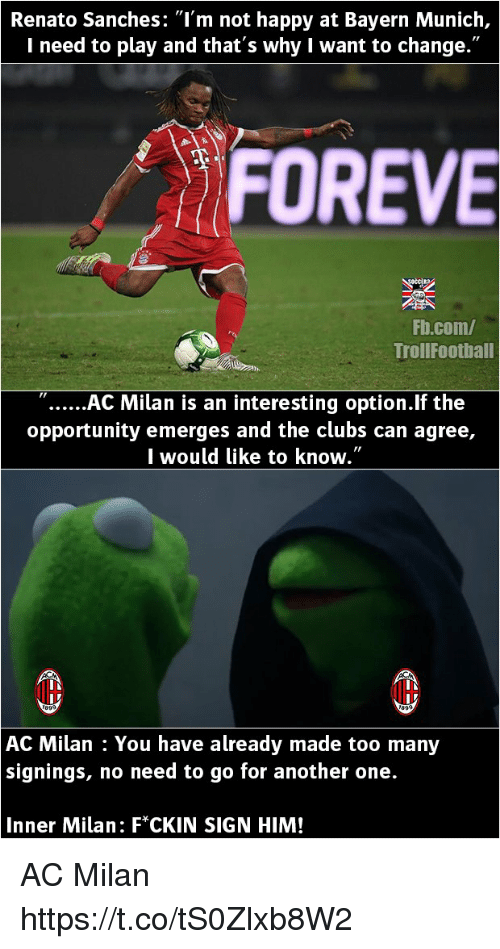 """acs: Renato Sanches: """"l'm not happy at Bayern Munich,  I need to play and that's why I want to change.""""  FOREVE  Fb.com/  TrollFootball  """"AC Milan is an interesting option.lf the  opportunity emerges and the clubs can agree,  I would like to know.""""  AC Milan : You have already made too many  signings, no need to go for another one.  Inner Milan: F*CKIN SIGN HIM! AC Milan https://t.co/tS0Zlxb8W2"""