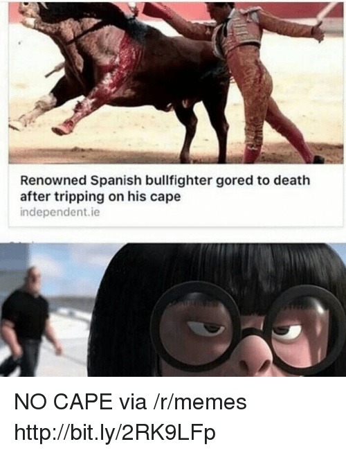 Memes, Spanish, and Death: Renowned Spanish bullfighter gored to death  after tripping on his cape  independent.ie NO CAPE via /r/memes http://bit.ly/2RK9LFp