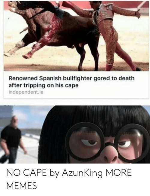Renowned: Renowned Spanish bullfighter gored to death  after tripping on his cape  independent.ie NO CAPE by AzunKing MORE MEMES