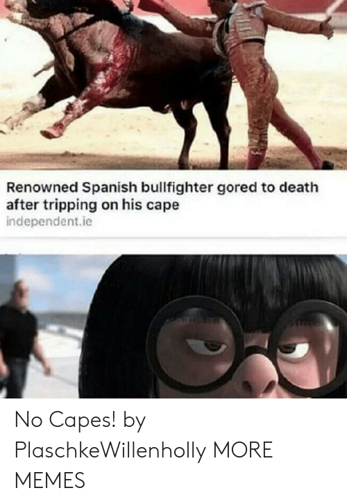 Renowned: Renowned Spanish bullfighter gored to death  after tripping on his cape  independent.ie No Capes! by PlaschkeWillenholly MORE MEMES