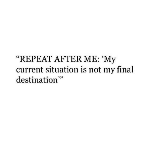 """Final Destination, Final, and Not: """"REPEAT AFTER ME: 'My  current situation is not my final  destination"""""""
