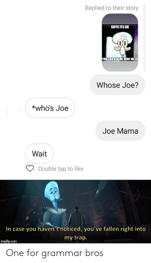 Trap, Ask, and Mama: Replied to their story  GUYS ITS OK  YOUCAN ASK ME WHO JOË IS  Whose Joe?  *who's Joe  Joe Mama  Wait  Double tap to like  In case you haven'tmoticed, you've fallen right into  my trap.  imgflip.com One for grammar bros
