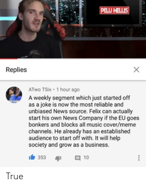 Meme, Music, and News: Replies  ATwo TSix 1 hour ago  A weekly segment which just started off  as a joke is now the most reliable and  unbiased News source. Felix can actually  start his own News Company if the EU goes  bonkers and blocks all music cover/meme  channels. He already has an established  audience to start off with. It will help  society and grow as a business.  353I 10 True