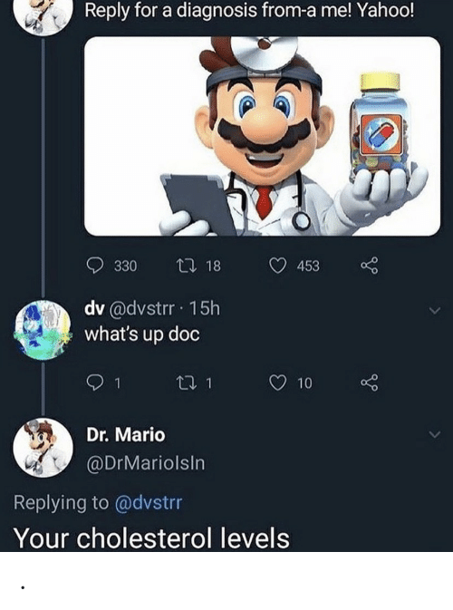 Levels: Reply for a diagnosis from-a me! Yahoo!  t 18  330  453  dv @dvstrr 15h  what's up doc  t1 1  10  Dr. Mario  @DrMariolsIn  Replying to @dvstrr  Your cholesterol levels .