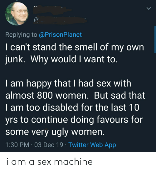 Sex, Smell, and Twitter: Replying to @PrisonPlanet  I can't stand the smell of my own  junk. Why would I want to.  I am happy that I had sex with  almost 800 women. But sad that  I am too disabled for the last 10  yrs to continue doing favours for  some very ugly women.  1:30 PM · 03 Dec 19 · Twitter Web App i am a sex machine