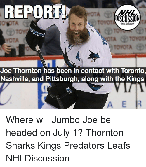 otae: REPORT  NHL  DISCUSSION  Torot  HLDISCUSSION  OTA  Joe Thornton has been in contact with Toronto,  Nashville, and Pittsburgh, along with the Kings  A E Where will Jumbo Joe be headed on July 1? Thornton Sharks Kings Predators Leafs NHLDiscussion