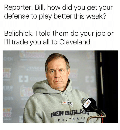 do your job: Reporter: Bill, how did you get your  defense to play better this week?  Belichick: I told them do your job or  I'll trade you all to Cleveland  にコ  NEW BIUGLA  FOOTB A L L