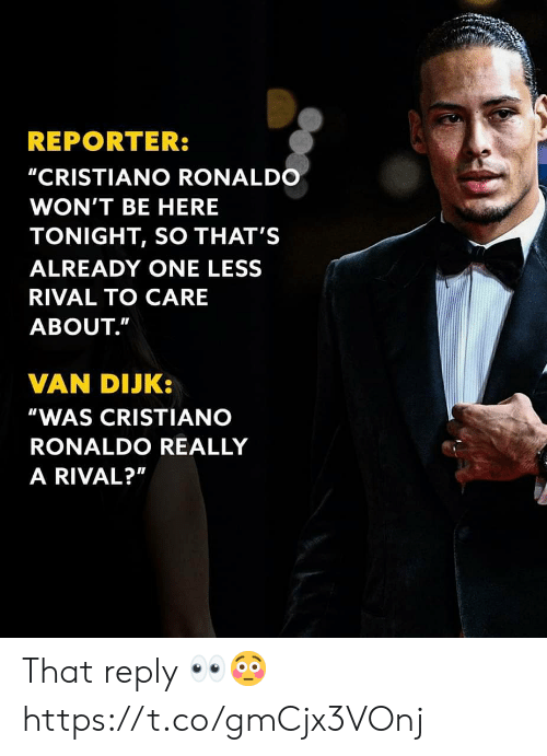 """cristiano: REPORTER:  """"CRISTIANO RONALDO  WON'T BE HERE  TONIGHT, SO THAT'S  ALREADY ONE LESS  RIVAL TO CARE  ABOUT.""""  VAN DIJK:  """"WAS CRISTIANO  RONALDO REALLY  A RIVAL?"""" That reply 👀😳 https://t.co/gmCjx3VOnj"""
