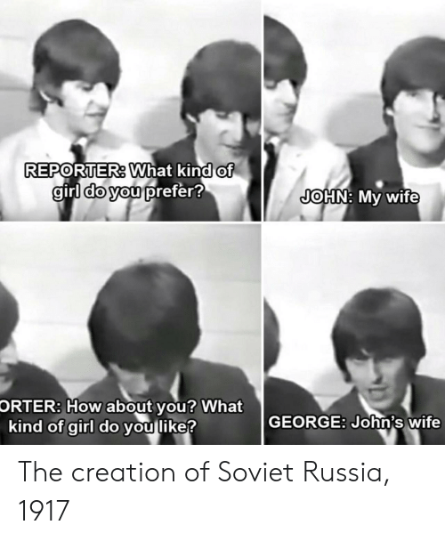 Girl, Russia, and Wife: REPORTER. What kind of  girl do you prefer!  JOHN: My wife  How about  kind of girl do you like?  ORTER:  you? What  GEORGE: John's wife The creation of Soviet Russia, 1917