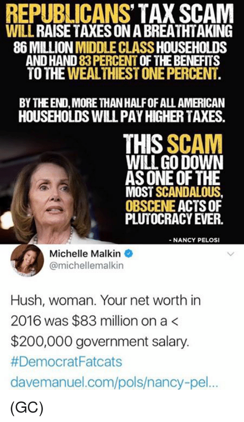 Net Worth: REPUBLICANS' TAX SCAM  WILL RAISE TAXES ON A BREATHTAKING  86 MILLION MIDDLE CLASS HOUSEHOLDS  AND HAND 83 PERCENT OF THE BENEFITS  TO THE WEALTHIEST ONE PERCENT  BY THEEND, MORE THAN HALFOF ALL AMERICAN  HOUSEHOLDS WILL PAY HIGHER TAXES  THIS SCAM  WILL GO DOWN  AS ONE OF THE  MOST SCANDALOUS  OBSCENE ACTS OF  PLUTOCRACY EVER.  - NANCY PELOSI  Michelle Malkin  @michellemalkin  Hush, woman. Your net worth in  2016 was $83 million on a<  $200,000 government salary.  # Democrat Fatcats  davemanuel.com/pols/nancy-pel.. (GC)