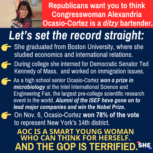 democratic: Republicans want you to think  Congresswoman Alexandria  Ocasio-Cortez is a ditzy bartender.  Let's set the record straight:  She graduated from Boston University, where she  studied economics and international relations.  During college she interned for Democratic Senator Ted  Kennedy of Mass. and worked on immigration issues  As a high school senior Ocasio-Cortez won a prize in  microbiology at the Intel International Science and  Engineering Fair, the largest pre-college scientific research  event in the world. Alumni of the ISEF have gone on to  lead major companies and win the Nobel Prize.  On Nov. 6, Ocasio-Cortez won 78% of the vote  to represent New York's 14th district  AOC IS A SMART YOUNG WOMAN  WHO CAN THINK FOR HERSELF.  AND THE GOP IS TERRIFIED SHE