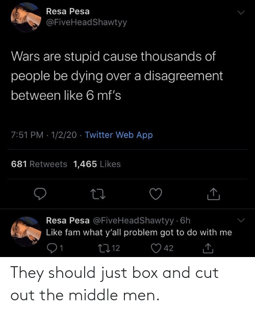 1 2: Resa Pesa  @FiveHeadShawtyy  Wars are stupid cause thousands of  people be dying over a disagreement  between like 6 mf's  7:51 PM · 1/2/20 · Twitter Web App  681 Retweets 1,465 Likes  Resa Pesa @FiveHeadShawtyy 6h  Like fam what y'all problem got to do with me  91  O 42  2712  <] They should just box and cut out the middle men.