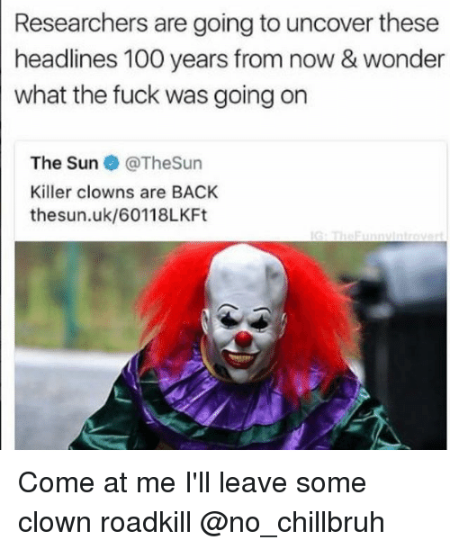 Uks: Researchers are going to uncover these  headlines 100 years from now & wonder  what the fuck was going on  The Sun@TheSun  Killer clowns are BACK  thesun.uk/60118LKFt Come at me I'll leave some clown roadkill @no_chillbruh