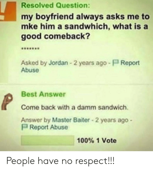 Respect, Best, and Good: Resolved Question:  my boyfriend always asks me to  mke him a sandwhich, what is a  good comeback?  Asked by Jordan 2 years ago P Report  Abuse  Best Answer  Come back with a damm sandwich.  Answer by Master Baiter 2 years ago  Report Abuse  100% 1 Vote People have no respect!!!