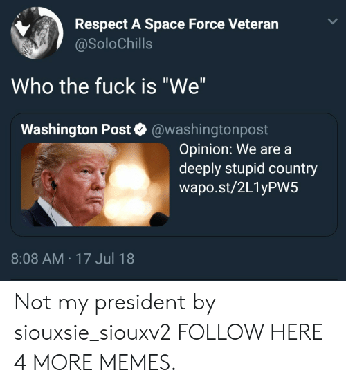 """Not My President: Respect A Space Force Veteran  @SoloChills  Who the fuck is """"We""""  Washington Post @washingtonpost  Opinion: We are a  deeply stupid country  wapo.st/2L1yPW5  8:08 AM 17 Jul 18 Not my president by siouxsie_siouxv2 FOLLOW HERE 4 MORE MEMES."""