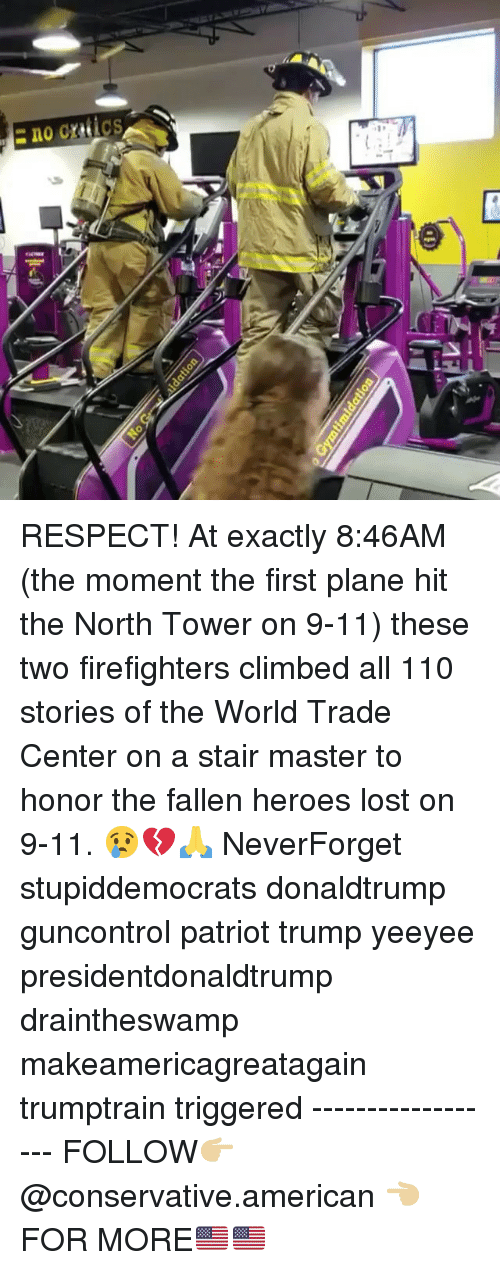Yeeyee: RESPECT! At exactly 8:46AM (the moment the first plane hit the North Tower on 9-11) these two firefighters climbed all 110 stories of the World Trade Center on a stair master to honor the fallen heroes lost on 9-11. 😢💔🙏 NeverForget stupiddemocrats donaldtrump guncontrol patriot trump yeeyee presidentdonaldtrump draintheswamp makeamericagreatagain trumptrain triggered ------------------ FOLLOW👉🏼 @conservative.american 👈🏼 FOR MORE🇺🇸🇺🇸