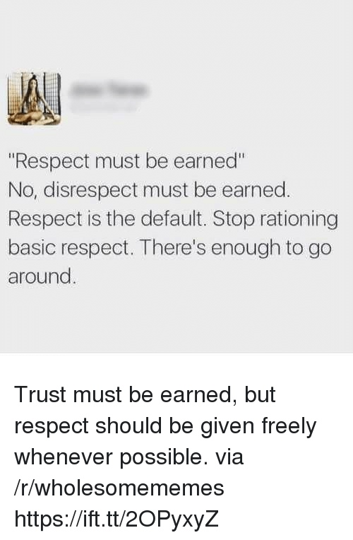 """Respect, Via, and Basic: """"Respect must be earned""""  No, disrespect must be earned.  Respect is the default. Stop rationing  basic respect. There's enough to go  around Trust must be earned, but respect should be given freely whenever possible. via /r/wholesomememes https://ift.tt/2OPyxyZ"""