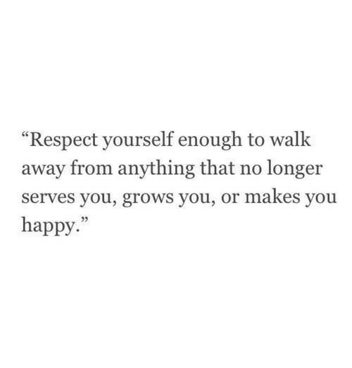 """Respect, Happy, and You: """"Respect yourself enough to walk  away from anything that no longer  serves you, grows you, or makes you  happy."""""""