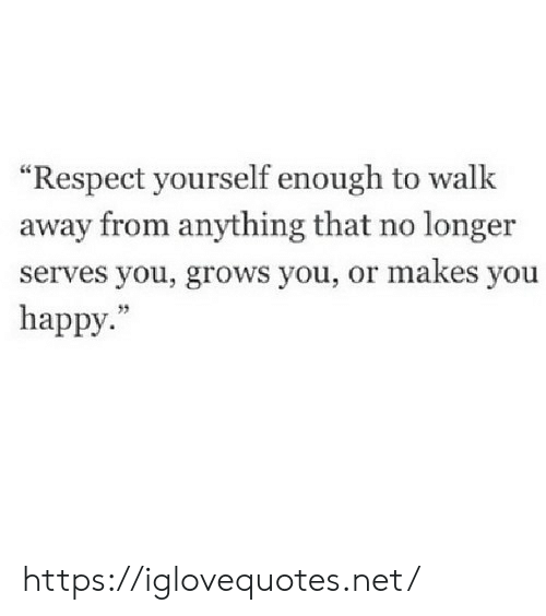 """Respect, Happy, and Net: """"Respect yourself enough to walk  away from anything that no longer  serves you, grows you, or makes you  happy."""" https://iglovequotes.net/"""