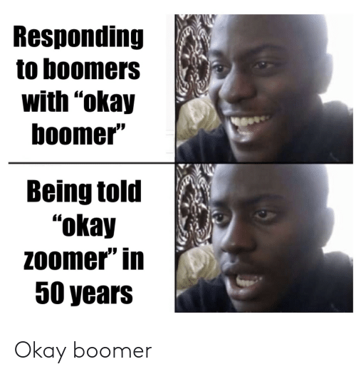 "Okay, Boomers, and Boomer: Responding  to boomers  with ""okay  boomer""  Being told  ""okay  Zoomer"" in  50 years Okay boomer"