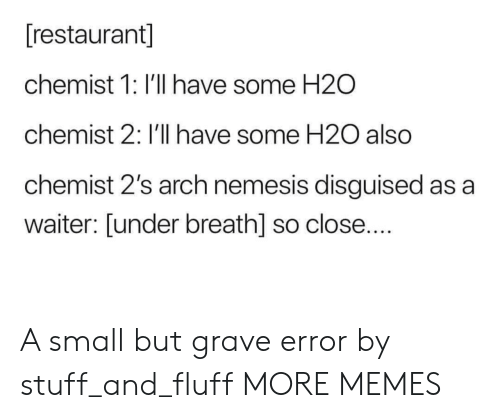 Chemist: [restaurant]  chemist 1: I'll have some H2O  chemist 2: I'll have some H20 also  chemist 2's arch nemesis disguised as a  waiter: [under breath] so close.... A small but grave error by stuff_and_fluff MORE MEMES