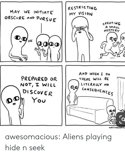 Tumblr, Vision, and Aliens: RESTRICTING  MY VISION  MAY WE INITIATE  OBSCURE AND PURSUE  CREATING  A SMALL  MYSTERY  oK  AND WHEN I Do  PREPARED OR  NOT, I WILL  DISCOVER  THERE WILL BE  LITERALLY No  CONSEQUENCES  You  NATHANWPYL  0 awesomacious:  Aliens playing hide n seek