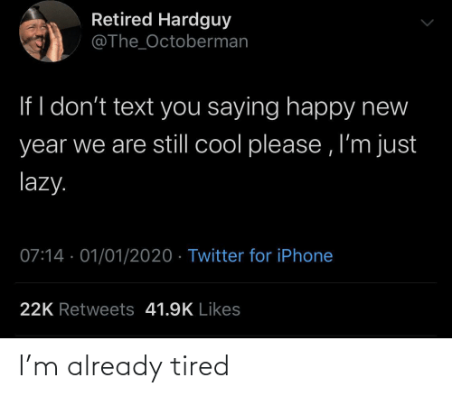 already: Retired Hardguy  @The_Octoberman  If I don't text you saying happy new  year we are still cool please , I'm just  lazy.  07:14 · 01/01/2020 · Twitter for iPhone  22K Retweets 41.9K Likes I'm already tired
