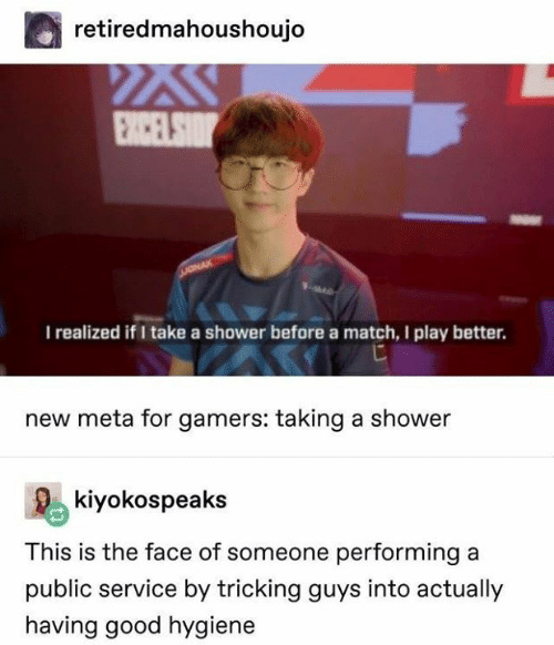 Shower, Good, and Match: retiredmahoushoujo  I realized if I take a shower before a match, I play better.  new meta for gamers: taking a shower  Rekiyokospeaks  This is the face of someone performing a  public service by tricking guys into actually  having good hygiene