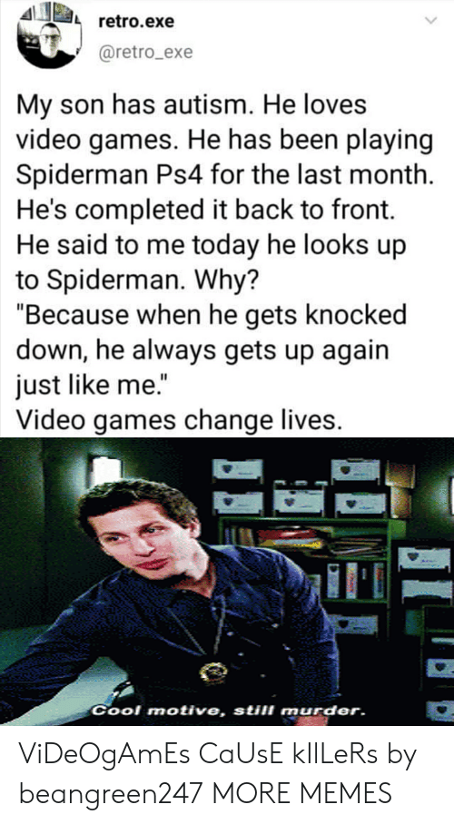 "Dank, Memes, and Ps4: retro.exe  @retro_exe  My son has autism. He loves  video games. He has been playing  Spiderman Ps4 for the last month  He's completed it back to front.  He said to me today he looks up  to Spiderman. Why?  ""Because when he gets knocked  down, he always gets up again  just like me.""  Video games change lives.  Cool motive, still murder. ViDeOgAmEs CaUsE kIlLeRs by beangreen247 MORE MEMES"