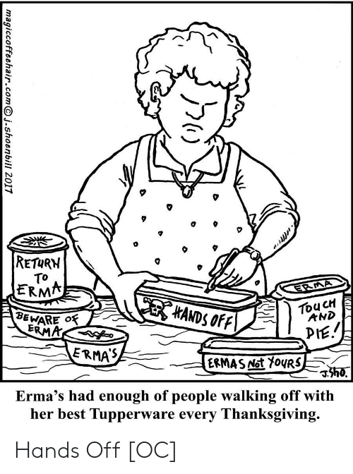 Thanksgiving, Best, and Tupperware: RETURN  TO  ERMA  ERMA  HANDS OFF  TouCH  AND  BEWARE O  ERMA  PIE.  ERMAS  ERMAS Not Y0URS  h0.  Erma's had enough of people walking off with  her best Tupperware every Thanksgiving.  magiccoffeehair.comj.shoenbill 2017 Hands Off [OC]