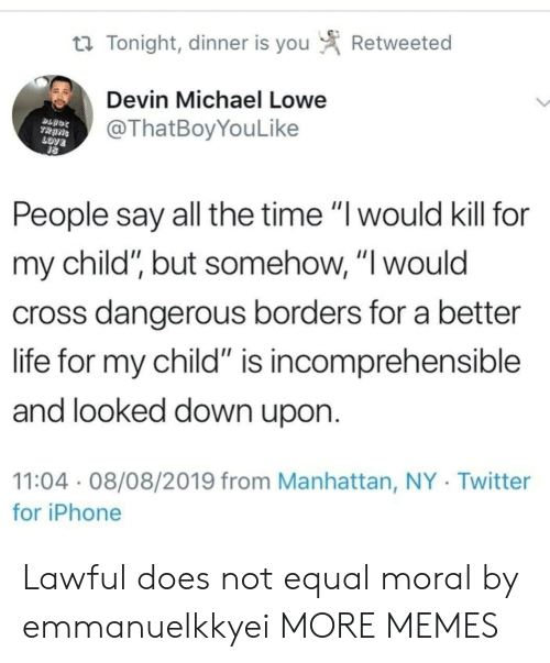 "Dank, Iphone, and Life: Retweeted  t Tonight, dinner is you  Devin Michael Lowe  @ThatBoyYouLike  TRANS  LOVE  People say all the time ""I would kill for  my child"", but somehow, ""I would  cross dangerous borders for a better  life for my child"" is incomprehensible  and looked down upon.  11:04 08/08/2019 from Manhattan, NY Twitter  for iPhone Lawful does not equal moral by emmanuelkkyei MORE MEMES"