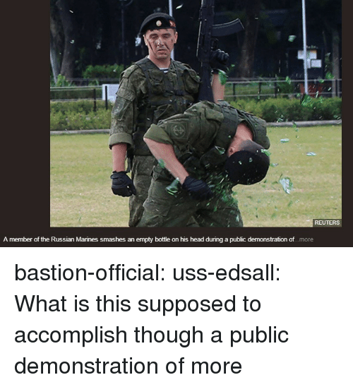 Marines: REUTERS  A member of the Russian Marines smashes an empty bottle on his head during a public demonstration of.. .more bastion-official: uss-edsall:  What is this supposed to accomplish though  a public demonstration of more