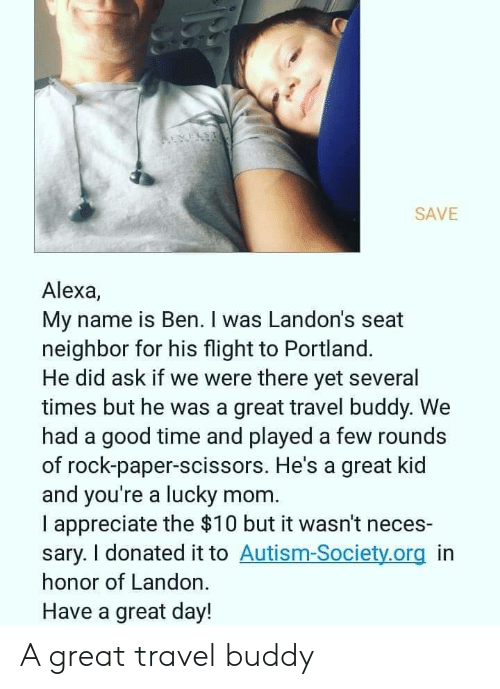 landon: REVELS  SAVE  Alexa,  My name is Ben. I was Landon's seat  neighbor for his flight to Portland.  He did ask if we were there yet several  times but he was a great travel buddy. We  had a good time and played a few rounds  of rock-paper-scissors. He's a great kid  and you're a lucky mom  I appreciate the $10 but it wasn't neces-  sary. I donated it to Autism-Society.org in  honor of Landon.  Have a great day! A great travel buddy