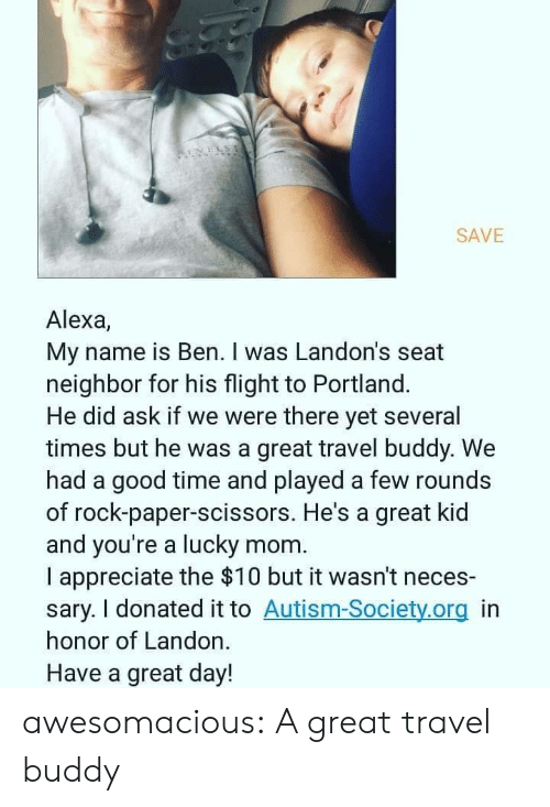 landon: REVELS  SAVE  Alexa,  My name is Ben. I was Landon's seat  neighbor for his flight to Portland.  He did ask if we were there yet several  times but he was a great travel buddy. We  had a good time and played a few rounds  of rock-paper-scissors. He's a great kid  and you're a lucky mom  I appreciate the $10 but it wasn't neces-  sary. I donated it to Autism-Society.org in  honor of Landon.  Have a great day! awesomacious:  A great travel buddy