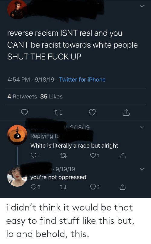 Iphone, Racism, and Tumblr: reverse racism ISNT real and you  CANT be racist towards white people  SHUT THE FUCK UP  4:54 PM 9/18/19 Twitter for iPhone  4 Retweets 35 Likes  k.9/18/19  Replying to  White is literally a race but alright  1  9/19/19  you're not oppressed i didn't think it would be that easy to find stuff like this but, lo and behold, this.