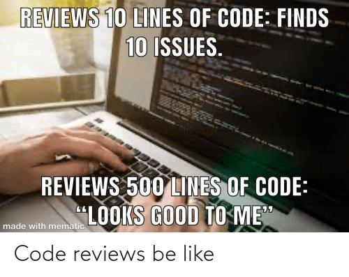 """lines: REVIEWS 10 LINES OF CODE: FINDS  10 ISSUES.  REVIEWS 500 LINES OF CODE:  """"LOOKS GOOD TO ME""""  made with mematic Code reviews be like"""
