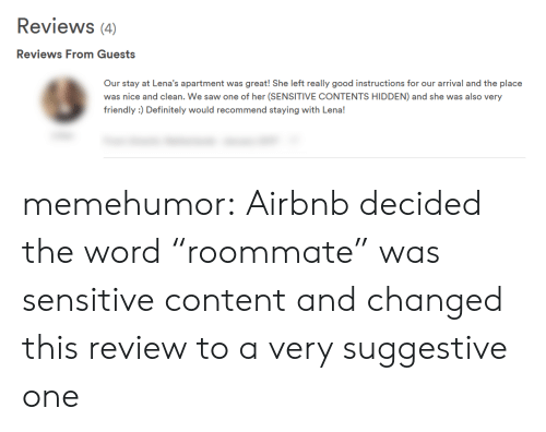 """Definitely, Roommate, and Saw: Reviews (4)  Reviews From Guests  Our stay at Lena's apartment was great! She left really good instructions for our arrival and the place  was nice and clean. We saw one of her (SENSITIVE CONTENTS HIDDEN) and she was also very  friendly :) Definitely would recommend staying with Lena! memehumor:  Airbnb decided the word """"roommate"""" was sensitive content and changed this review to a very suggestive one"""