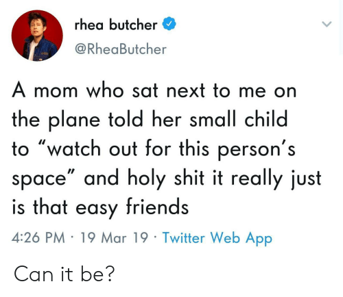 """Friends, Shit, and Twitter: rhea butcher  @RheaButcher  A mom who sat next to me on  the plane told her small child  o """"watch out for this person's  space"""" and holy shit it really just  is that easy friends  4:26 PM 19 Mar 19 Twitter Web App Can it be?"""