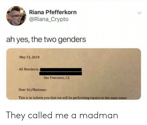 Genders: Riana Pfefferkorn  @Riana_Crypto  ah yes, the two genders  May 31, 2019  All Residents.  San Francisco, CA  Dear Sir/Madman:  This is to inform you that we will be performing repairs to the main water They called me a madman