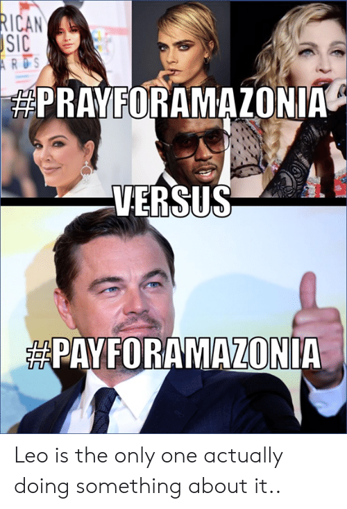 leo: RICAN  SIC  ARDS  PRAYFORAMAZONIA  VERSUS  PAYFORAMAZONIA Leo is the only one actually doing something about it..