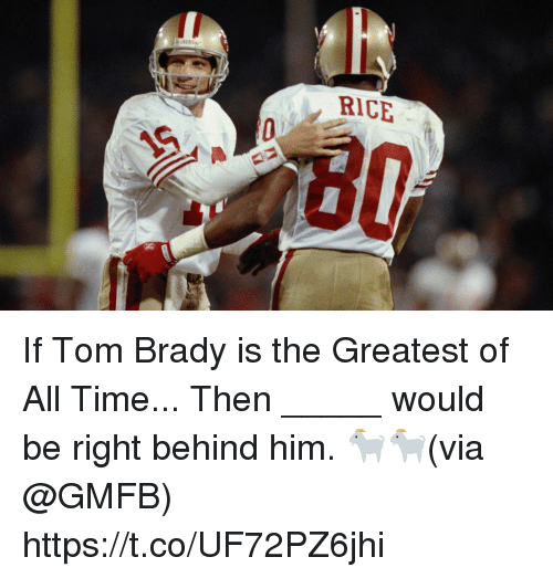 Memes, Tom Brady, and Time: RICE If Tom Brady is the Greatest of All Time...   Then _____ would be right behind him. 🐐🐐(via @GMFB) https://t.co/UF72PZ6jhi