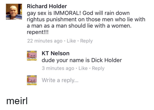 "Dad, Dude, and God: Richard Holder  gay sex is IMMORAL! God will rain down  rightus punishment on those men who lie with  a man as a man should lie with a women  repent!!!  22 minutes ago Like Reply  KT Nelson  3 minutes ago Like Reply  Writ a reply  dude your name is Dick Holder  YORK'S ""COOL DAD  YORKS""COOL DAD"
