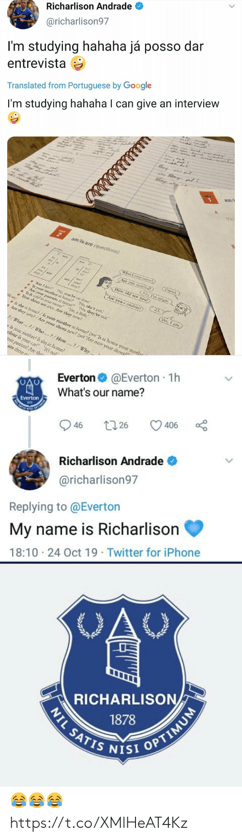 """my name is: Richarlison Andrade  @richarlison97  I'm studying hahaha já posso dar  entrevista  Translated from Portuguese by Google  r  I'm studying hahaha I can give an interview  tisy  a at  am/  UNIT  am/is/are (questions)  A  What's your namme?)  am  David.  he?  she?  Are you married?)  is  No, I'm single  we  How old are you?  nai  aoyou  they?  they  25.  Are you a student?)  Ar I late? No, you're on time.  s your mother at home? No, she's out.  Are yoar parents at home?' 'No, they're out.""""  Is it cold in your room? Yes, a little.  Your shoes are mice. Are they new?  Yes, I anz.  We say:  Is she at home?/Is your mother at home? (not 'Is at home your mothe  Are they new?/Are your shoes new? (not 'Are new your shoes?  What...7/ Who..?/How..?/Why ..  e is your mother? Is she at home?  olour is your car? It's red  our parents? Are the  are these n  है ह।   @Everton 1h  Everton  What's our name?  Everton  SATES  406  26  46  Richarlison Andrade  @richarlison97  Replying to @Everton  My name is Richarlison  18:10 24 Oct 19 Twitter for iPhone  >   OAC  RICHARLISON  1878  NIL SATIS NISI OPTIMUM 😂😂😂 https://t.co/XMlHeAT4Kz"""