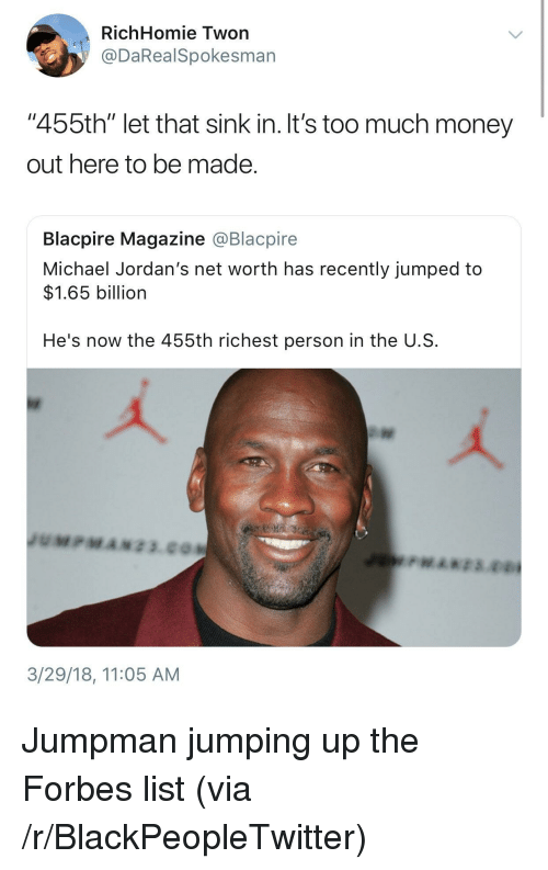 """Net Worth: RichHomie Twon  @DaRealSpokesman  """"455th"""" let that sink in. It's too much money  out here to be made  Blacpire Magazine @Blacpire  Michael Jordan's net worth has recently jumped to  $1.65 billion  He's now the 455th richest person in the U.S  3/29/18, 11:05 AM <p>Jumpman jumping up the Forbes list (via /r/BlackPeopleTwitter)</p>"""