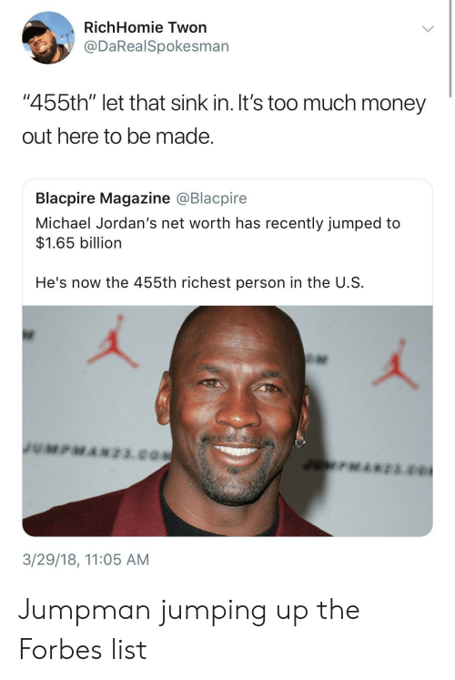 """Net Worth: RichHomie Twon  @DaRealSpokesman  """"455th"""" let that sink in. It's too much money  out here to be made  Blacpire Magazine @Blacpire  Michael Jordan's net worth has recently jumped to  $1.65 billion  He's now the 455th richest person in the U.S  3/29/18, 11:05 AM Jumpman jumping up the Forbes list"""