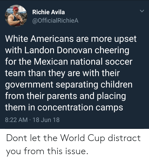 Children, Parents, and Soccer: Richie Avila  @OfficialRichieA  White Americans are more upset  with Landon Donovan cheering  for the Mexican national soccer  team than they are with their  government separating children  from their parents and placing  them in concentration camps  8:22 AM 18 Jun 18 Dont let the World Cup distract you from this issue.