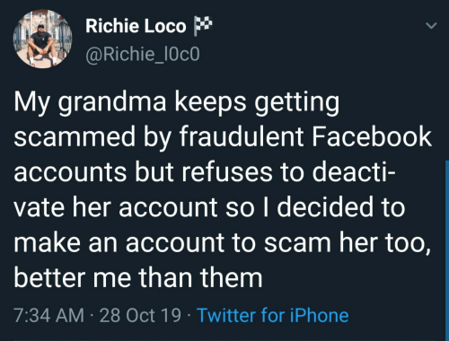 scam: Richie Loco  @Richie_l0c0  My grandma keeps getting  scammed by fraudulent Facebook  accounts but refuses to deacti-  vate her account so I decided to  make an account to scam her too,  better me than them  7:34 AM · 28 Oct 19 · Twitter for iPhone