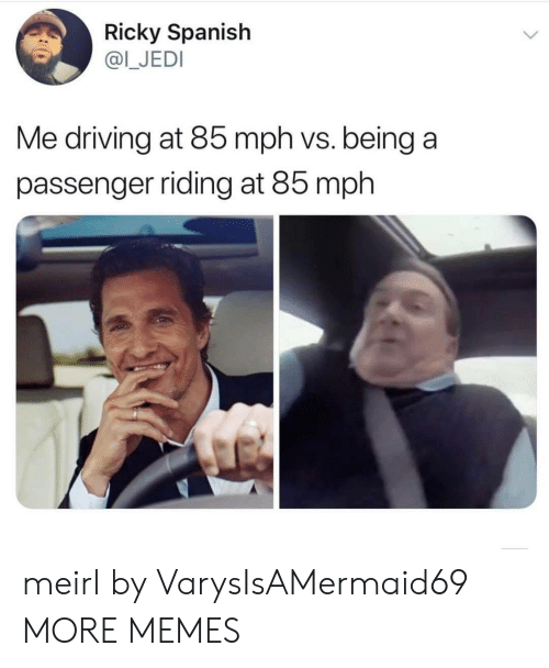 passenger: Ricky Spanish  @I_JEDI  Me driving at 85 mph vs. being a  passenger riding at 85 mph meirl by VarysIsAMermaid69 MORE MEMES